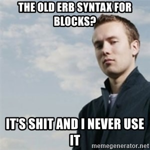 SMUG DHH - the old erb syntax for blocks? IT'S SHIT AND I NEVER USE IT