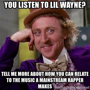 Willy Wonka - You listen to lil wayne? Tell me more about how you can relate to the music a mainstream rapper makes