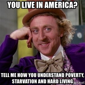 Willy Wonka - You live in america? Tell me how you understand poverty, starvation and hard living