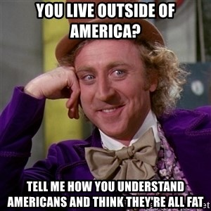 Willy Wonka - You live outside of america? tell me how you understand americans and think they're all fat
