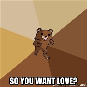 Pedo Bear From Beyond - so you want love?