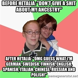 """Hetalia Fans - Before Hetalia: """"DON'T GIVE A SHIT ABOUT MY ANCESTRY"""" After Hetalia: """"OMG GUESS WHAT I'M GERMAN, SWEDISH, FINNISH, ENGLISH, SPANISH, ITALIAN, CHINESE, RUSSIAN AND POLISH!"""""""