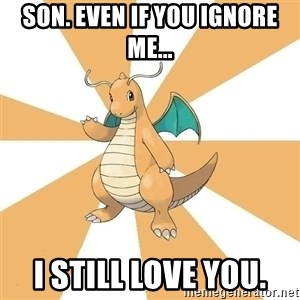 Dragonite Dad - Son. Even if you ignore me... I still love you.