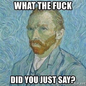 Vincent Van Gogh - What the fuck did you just say?