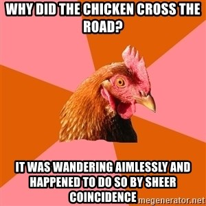 Anti Joke Chicken - Why did the chicken cross the road? It was wandering aimlessly and happened to do so by sheer coincidence