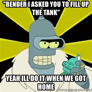 "Bender IMHO - ""bender i asked you to fill up the tank"" yeah ill do it when we got home"