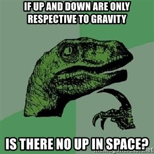 Philosoraptor - if up and down are only respective to gravity is there no up in space?