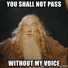 Gandalf - you shall not pass without my voice