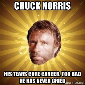 Chuck Norris Advice - chuck norris his tears cure cancer. too bad he has never cried