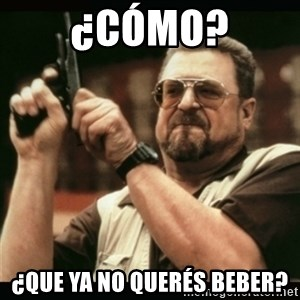 am i the only one around here - ¿cómo? ¿Que ya no querés beber?