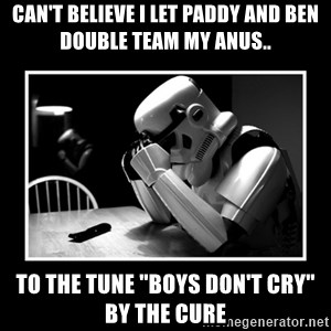 "Sad Trooper - can't believe i let paddy and ben double team my anus.. to the tune ""boys don't cry"" by the cure"