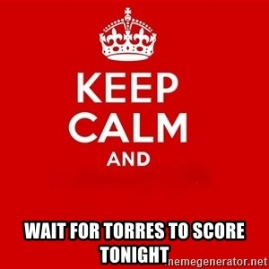 Keep Calm 2 - wait for torres to score tonight