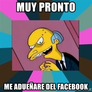 Mr. Burns - muy pronto  me adueñare del facebook