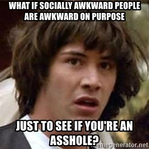 Conspiracy Keanu - what if socially awkward people are awkward on purpose just to see if you're an asshole?