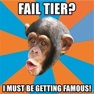 Stupid Monkey - Fail tier? I must be getting famous!