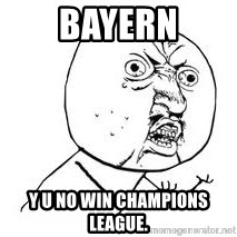 Y U SO - Bayern Y u no win champions league.