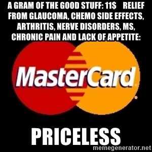 mastercard - A gram of the good stuff: 11$    relief from glaucoma, chemo side effects, arthritis, nerve disorders, Ms, chronic pain and lack of appetite: priceless