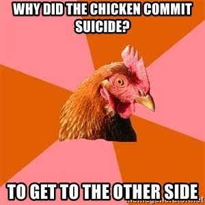 Anti Joke Chicken - Why did the chicken commit suicide? To get to the other side