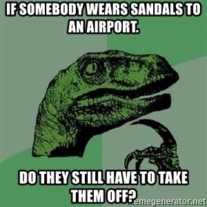 Philosoraptor - If somebody wears sandals to an Airport.  Do they still have to take Them off?
