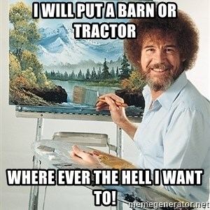 SAD BOB ROSS - I will put a barn or tractor where ever the hell i want to!