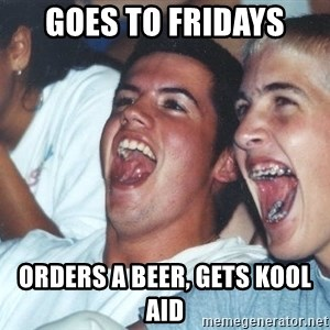 Immature high schoolers - goes to fridays orders a beer, gets kool aid