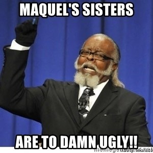 The tolerance is to damn high! - Maquel's sisters are to damn ugly!!