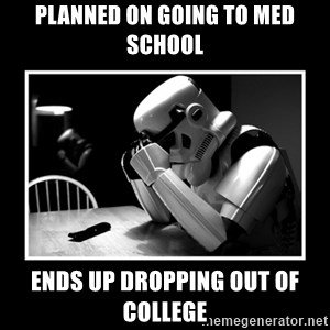 Sad Trooper - PLANNED ON GOING TO MED SCHOOL ENDS UP DROPPING OUT OF COLLEGE