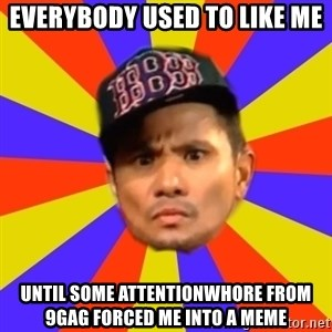 BOY PICK-UP - Everybody used to like me Until some attentionwhore from 9gag forced me into a meme