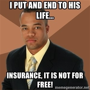 Successful Black Man - i put and end to his life... insurance, it is not for free!