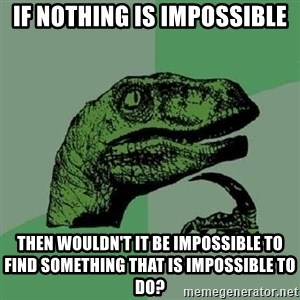 Philosoraptor - If nothing is impossible then wouldn't it be impossible to find something that is impossible to do?