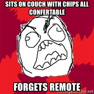 Rage FU - sits on couch with chips all confertable forgets remote
