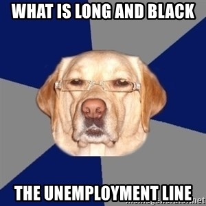 Racist Dog - what is long and black the unemployment line