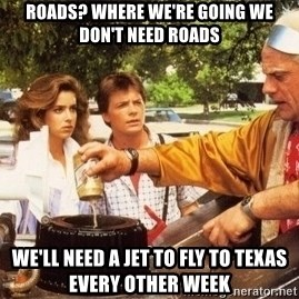 Doc Brown Roads - Roads? Where we're going we don't need roads we'll need a jet to fly to texas every other week