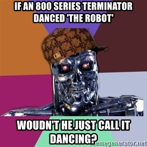 scumbag terminator - If an 800 series terminator danced 'the robot' woudn't he just call it dancing?