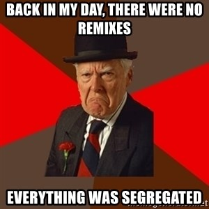 Pissed Off Old Guy - Back in my day, there were no remixes everything was SEGREGATED