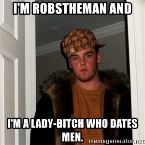 Scumbag Steve - i'm robstheman and  i'm a lady-bitch who dates men.