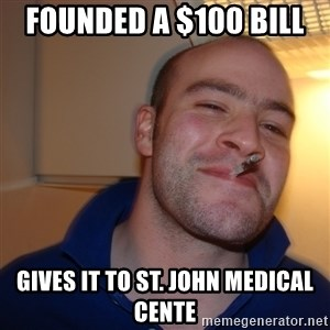 Good Guy Greg - founded a $100 bill  gives it to St. John Medical Cente