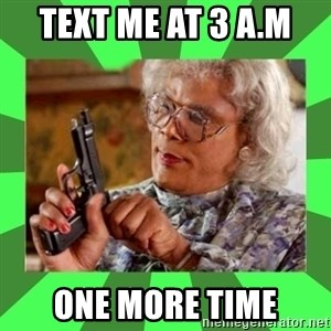 Madea - text me at 3 a.m  one more time