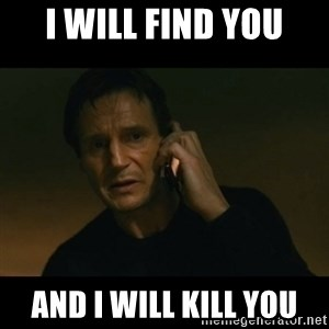 liam neeson taken - I WILL FIND YOU AND I WILL KILL YOU