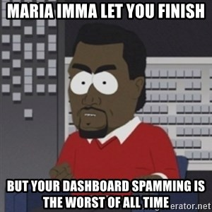 Imma let you finish - Maria Imma let you finish but your dashboard spamming is the worst of all time