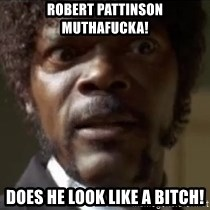 Samuel Jackson  - Robert Pattinson MuthaFucka! Does he Look like a bitch!