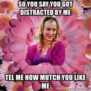 Penny-Big Bang Theory - so you say you got distracted by me tel me how mutch you like me