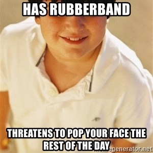 Annoying Childhood Friend - has rubberband threatens to pop your face the rest of the day