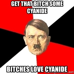 Advice Hitler - Get that bitch some cyanide Bitches love cyanide