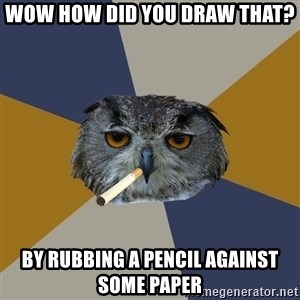 Art Student Owl - Wow how did you draw that? by rubbing a pencil against some paper