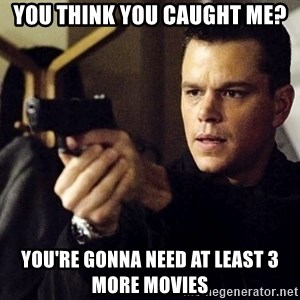 Jason Bourne - You think you caught me? You're gonna need at least 3 more movies
