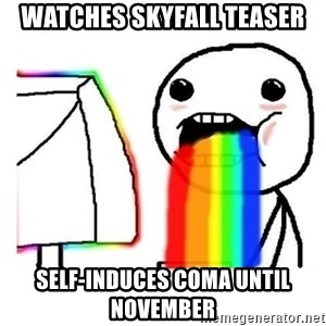 Vomiting Rainbows - Watches Skyfall teaser Self-induces coma until November