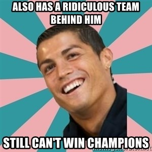 Cristiano Ronaldo CR7 - Also has a ridiculous team behind him still can't win champions