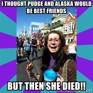 but then they died - I thought Pudge and Alaska would be best friends But Then she died!!