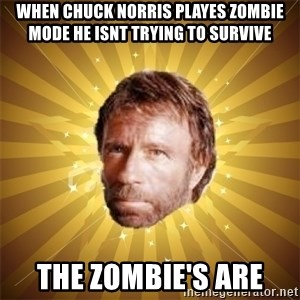 Chuck Norris Advice - when chuck norris playes zombie mode he isnt trying to survive the zombie's are